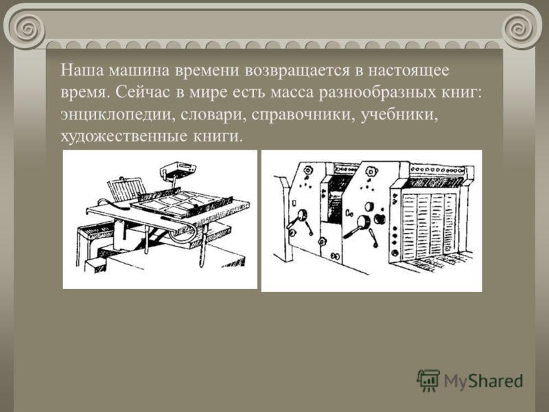 Наша машина времени возвращается в настоящее время. Сейчас в мире есть масса разнообразных книг: энциклопедии, словари, справочники, учебники, художественные книги.