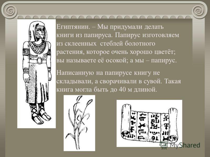 Египтянин. – Мы придумали делать книги из папируса. Папирус изготовляем из склеенных стеблей болотного растения, которое очень хорошо цветёт; вы называете её осокой; а мы – папирус. Написанную на папирусе книгу не складывали, а сворачивали в сувой. Т