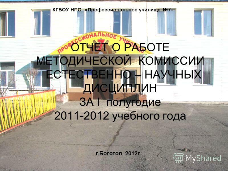 ОТЧЕТ О РАБОТЕ МЕТОДИЧЕСКОЙ КОМИССИИ ЕСТЕСТВЕННО – НАУЧНЫХ ДИСЦИПЛИН ЗА I полугодие 2011-2012 учебного года КГБОУ НПО «Профессиональное училище 7» г.Боготол 2012г.