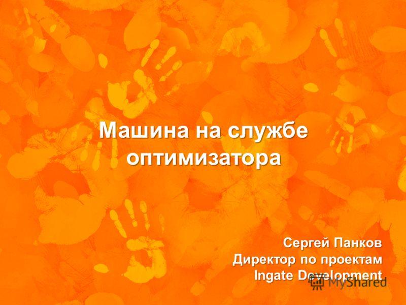 Машина на службе оптимизатора Сергей Панков Директор по проектам Ingate Development