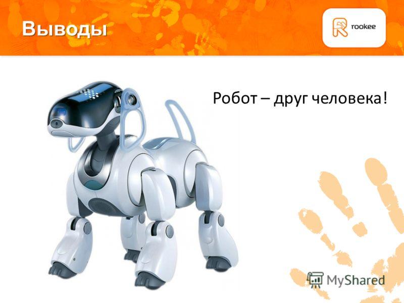 Выводы Робот – друг человека!