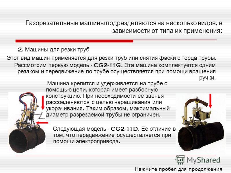 Газорезательные машины подразделяются на несколько видов, в зависимости от типа их применения : 2. Машины для резки труб Нажмите пробел для продолжения Этот вид машин применяется для резки труб или снятия фаски с торца трубы. Рассмотрим первую модель