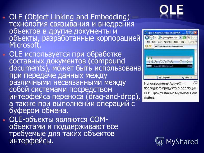OLE (Object Linking and Embedding) технология связывания и внедрения объектов в другие документы и объекты, разработанные корпорацией Microsoft. OLE используется при обработке составных документов (compound documents), может быть использована при пер