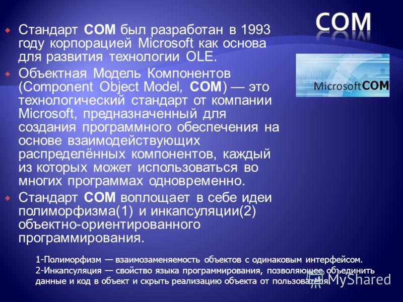Стандарт COM был разработан в 1993 году корпорацией Microsoft как основа для развития технологии OLE. Объектная Модель Компонентов (Component Object Model, COM) это технологический стандарт от компании Microsoft, предназначенный для создания программ