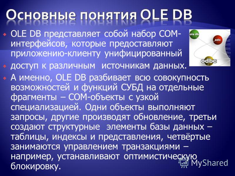 OLE DB представляет собой набор COM- интерфейсов, которые предоставляют приложению-клиенту унифицированный доступ к различным источникам данных. А именно, OLE DB разбивает всю совокупность возможностей и функций СУБД на отдельные фрагменты – COM-объе