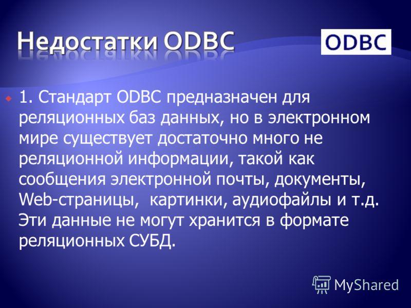 1. Стандарт ODBC предназначен для реляционных баз данных, но в электронном мире существует достаточно много не реляционной информации, такой как сообщения электронной почты, документы, Web-страницы, картинки, аудиофайлы и т.д. Эти данные не могут хра