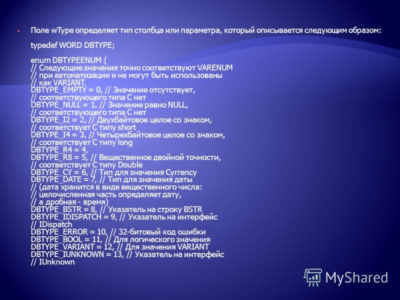 Поле wType определяет тип столбца или параметра, который описывается следующим образом: typedef WORD DBTYPE; enum DBTYPEENUM { // Следующие значения точно соответствуют VARENUM // при автоматизации и не могут быть использованы // как VARIANT. DBTYPE_