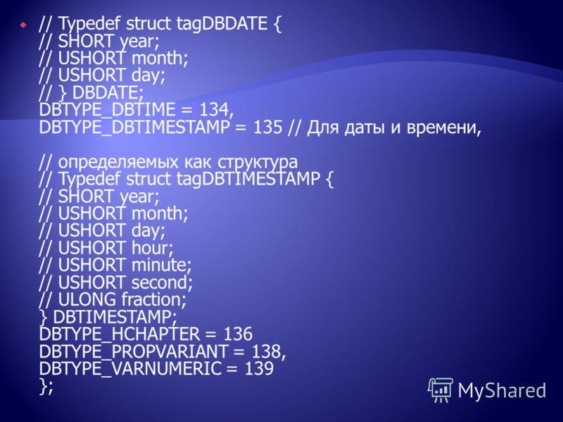 // Typedef struct tagDBDATE { // SHORT year; // USHORT month; // USHORT day; // } DBDATE; DBTYPE_DBTIME = 134, DBTYPE_DBTIMESTAMP = 135 // Для даты и времени, // определяемых как структура // Typedef struct tagDBTIMESTAMP { // SHORT year; // USHORT m