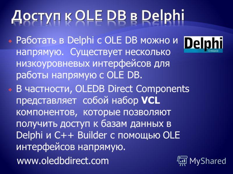 Работать в Delphi с OLE DB можно и напрямую. Существует несколько низкоуровневых интерфейсов для работы напрямую с OLE DB. В частности, OLEDB Direct Components представляет собой набор VCL компонентов, которые позволяют получить доступ к базам данных