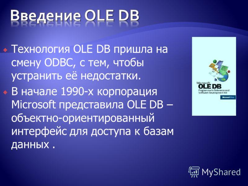 Технология OLE DB пришла на смену ODBC, с тем, чтобы устранить её недостатки. В начале 1990-x корпорация Microsoft представила OLE DB – объектно-ориентированный интерфейс для доступа к базам данных.
