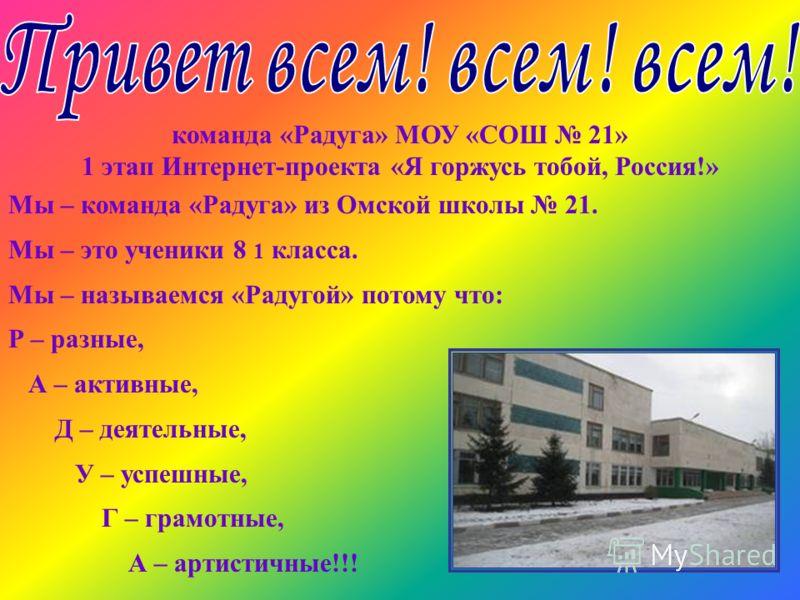 команда «Радуга» МОУ «СОШ 21» 1 этап Интернет-проекта «Я горжусь тобой, Россия!» Мы – команда «Радуга» из Омской школы 21. Мы – это ученики 8 1 класса. Мы – называемся «Радугой» потому что: Р – разные, А – активные, Д – деятельные, У – успешные, Г –