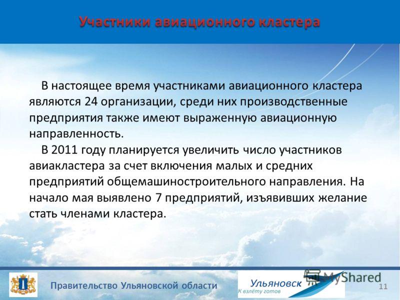 Правительство Ульяновской области 11 В настоящее время участниками авиационного кластера являются 24 организации, среди них производственные предприятия также имеют выраженную авиационную направленность. В 2011 году планируется увеличить число участн