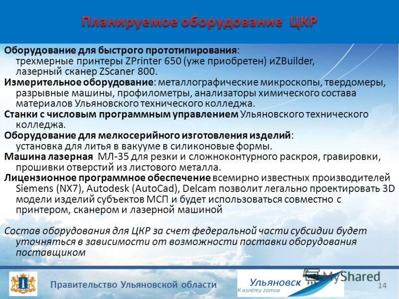 Правительство Ульяновской области 14 Оборудование для быстрого прототипирования: трехмерные принтеры ZPrinter 650 (уже приобретен) иZBuilder, лазерный сканер ZScaner 800. Измерительное оборудование: металлографические микроскопы, твердомеры, разрывны
