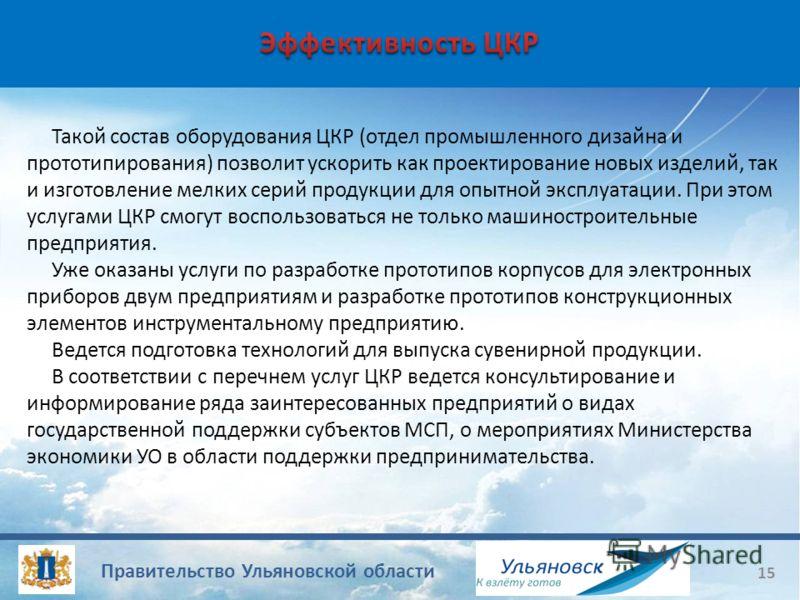 Правительство Ульяновской области 15 Такой состав оборудования ЦКР (отдел промышленного дизайна и прототипирования) позволит ускорить как проектирование новых изделий, так и изготовление мелких серий продукции для опытной эксплуатации. При этом услуг