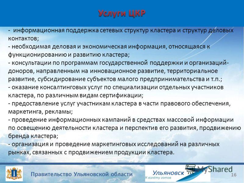 Правительство Ульяновской области 16 - информационная поддержка сетевых структур кластера и структур деловых контактов; - необходимая деловая и экономическая информация, относящаяся к функционированию и развитию кластера; - консультации по программам