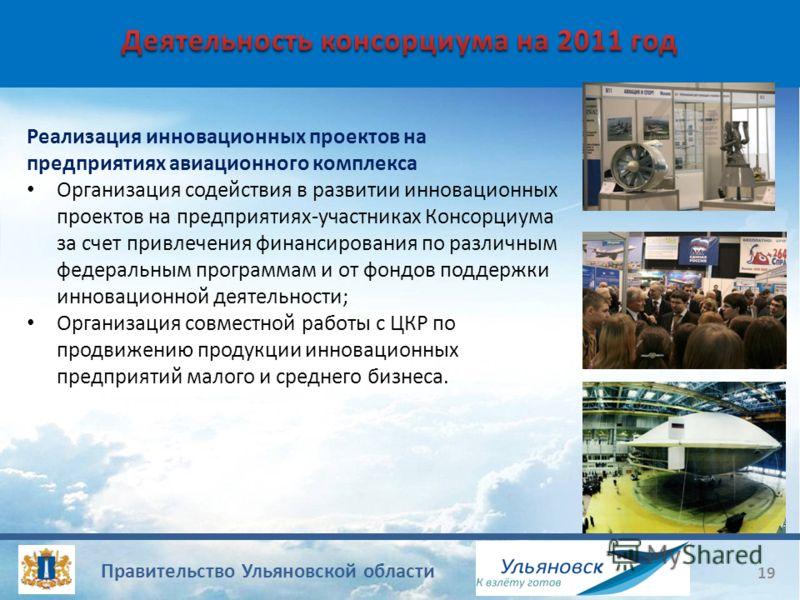 Правительство Ульяновской области 19 Реализация инновационных проектов на предприятиях авиационного комплекса Организация содействия в развитии инновационных проектов на предприятиях-участниках Консорциума за счет привлечения финансирования по различ