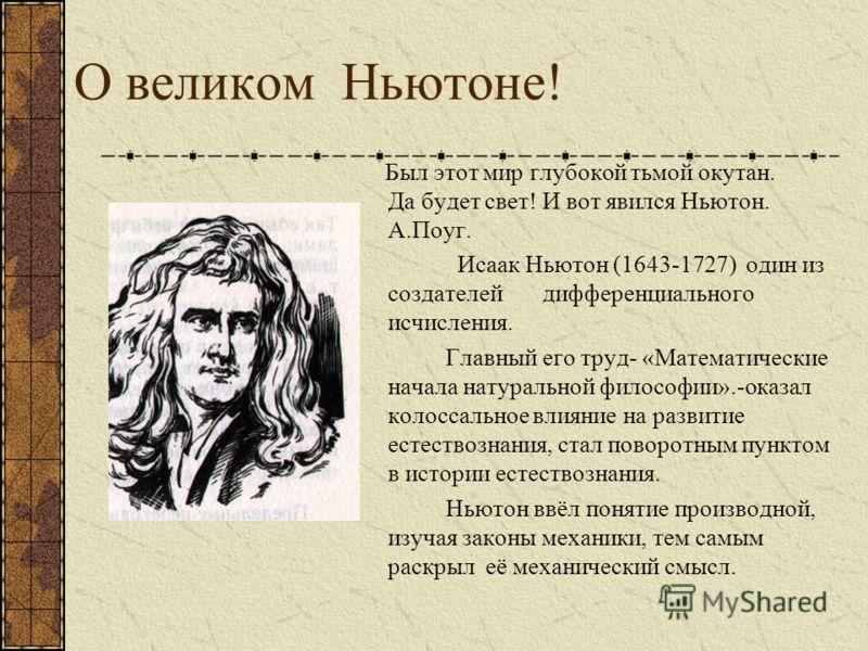 О великом Ньютоне! Был этот мир глубокой тьмой окутан. Да будет свет! И вот явился Ньютон. А.Поуг. Исаак Ньютон (1643-1727) один из создателей дифференциального исчисления. Главный его труд- «Математические начала натуральной философии».-оказал колос