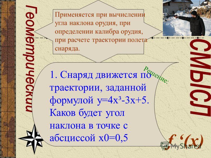 f (x) Применяется при вычислении угла наклона орудия, при определении калибра орудия, при расчете траектории полета снаряда. 1. Снаряд движется по траектории, заданной формулой у=4х³-3х+5. Каков будет угол наклона в точке с абсциссой х0=0,5 Решение: