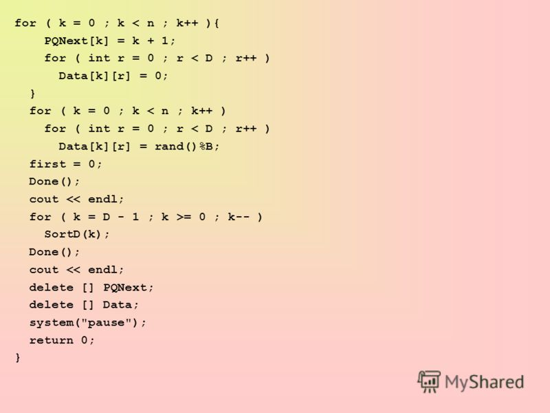 for ( k = 0 ; k < n ; k++ ){ PQNext[k] = k + 1; for ( int r = 0 ; r < D ; r++ ) Data[k][r] = 0; } for ( k = 0 ; k < n ; k++ ) for ( int r = 0 ; r < D ; r++ ) Data[k][r] = rand()%B; first = 0; Done(); cout = 0 ; k-- ) SortD(k); Done(); cout