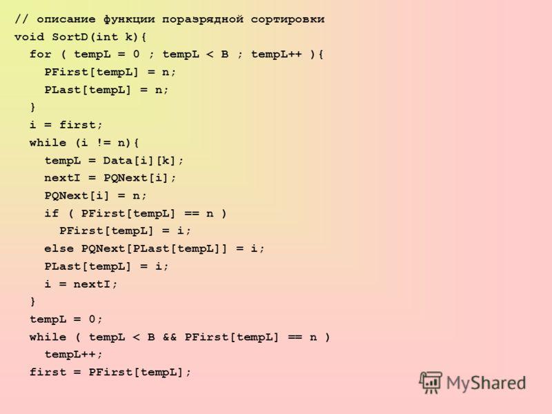 // описание функции поразрядной сортировки void SortD(int k){ for ( tempL = 0 ; tempL < B ; tempL++ ){ PFirst[tempL] = n; PLast[tempL] = n; } i = first; while (i != n){ tempL = Data[i][k]; nextI = PQNext[i]; PQNext[i] = n; if ( PFirst[tempL] == n ) P