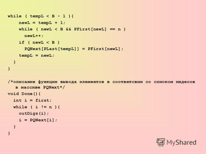 while ( tempL < B - 1 ){ newL = tempL + 1; while ( newL < B && PFirst[newL] == n ) newL++; if ( newL < B ) PQNext[PLast[tempL]] = PFirst[newL]; tempL = newL; } /*описание функции вывода элементов в соответсвии со списком индесов в массиве PQNext*/ vo