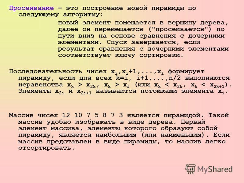 Просеивание – это построение новой пирамиды по следующему алгоритму: новый элемент помещается в вершину дерева, далее он перемещается (