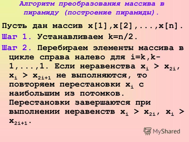 Алгоритм преобразования массива в пирамиду (построение пирамиды). Пусть дан массив x[1],x[2],...,x[n]. Шаг 1. Устанавливаем k=n/2. Шаг 2. Перебираем элементы массива в цикле справа налево для i=k,k- 1,...,1. Если неравенства x i > x 2i, x i > x 2i+1