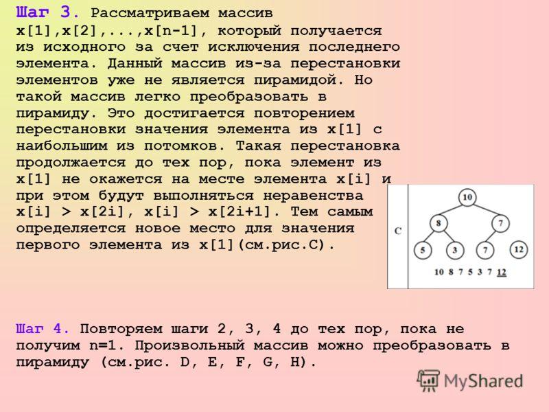 Шаг 3. Рассматриваем массив x[1],x[2],...,x[n-1], который получается из исходного за счет исключения последнего элемента. Данный массив из-за перестановки элементов уже не является пирамидой. Но такой массив легко преобразовать в пирамиду. Это достиг