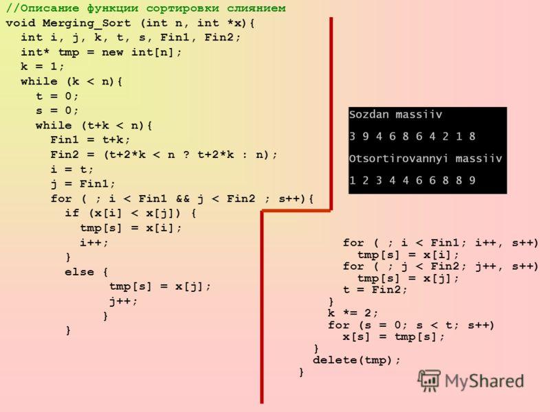 //Описание функции сортировки слиянием void Merging_Sort (int n, int *x){ int i, j, k, t, s, Fin1, Fin2; int* tmp = new int[n]; k = 1; while (k < n){ t = 0; s = 0; while (t+k < n){ Fin1 = t+k; Fin2 = (t+2*k < n ? t+2*k : n); i = t; j = Fin1; for ( ;