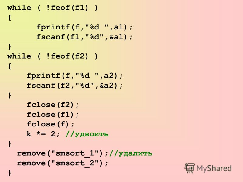while ( !feof(f1) ) { fprintf(f,%d ,a1); fscanf(f1,%d,&a1); } while ( !feof(f2) ) { fprintf(f,%d ,a2); fscanf(f2,%d,&a2); } fclose(f2); fclose(f1); fclose(f); k *= 2; //удвоить } remove(smsort_1);//удалить remove(smsort_2); }
