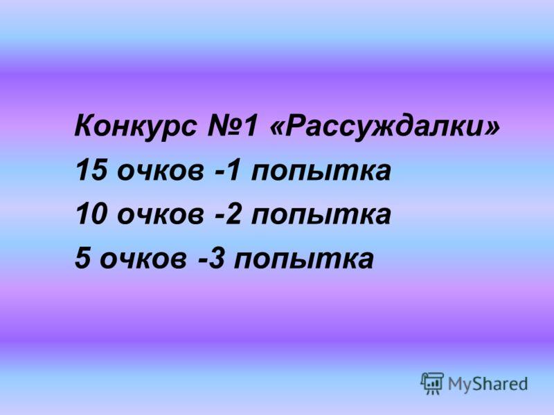 Конкурс 1 «Рассуждалки» 15 очков -1 попытка 10 очков -2 попытка 5 очков -3 попытка