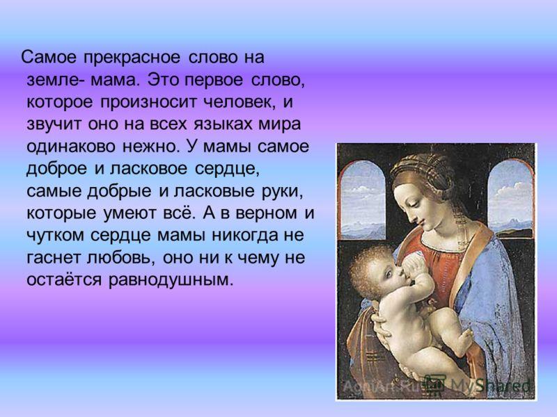 Самое прекрасное слово на земле- мама. Это первое слово, которое произносит человек, и звучит оно на всех языках мира одинаково нежно. У мамы самое доброе и ласковое сердце, самые добрые и ласковые руки, которые умеют всё. А в верном и чутком сердце