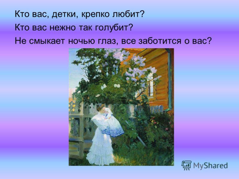 Кто вас, детки, крепко любит? Кто вас нежно так голубит? Не смыкает ночью глаз, все заботится о вас?