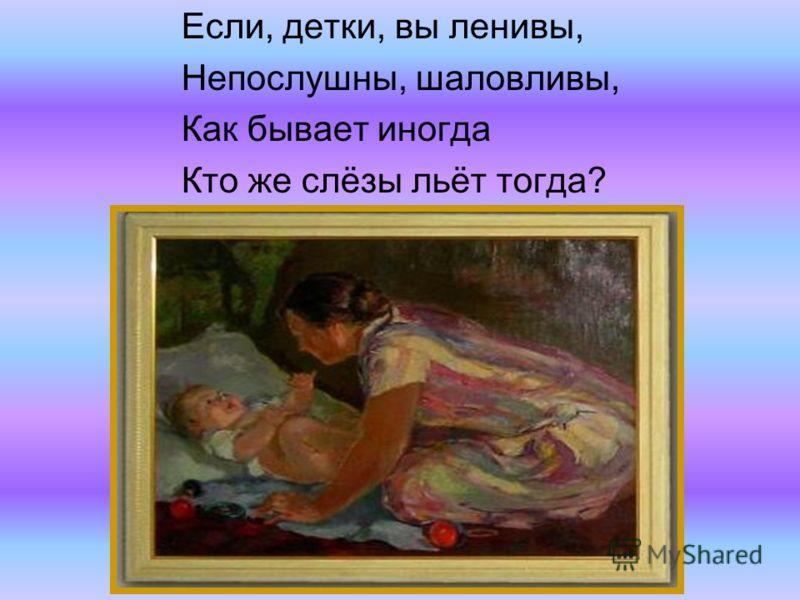 Если, детки, вы ленивы, Непослушны, шаловливы, Как бывает иногда Кто же слёзы льёт тогда?