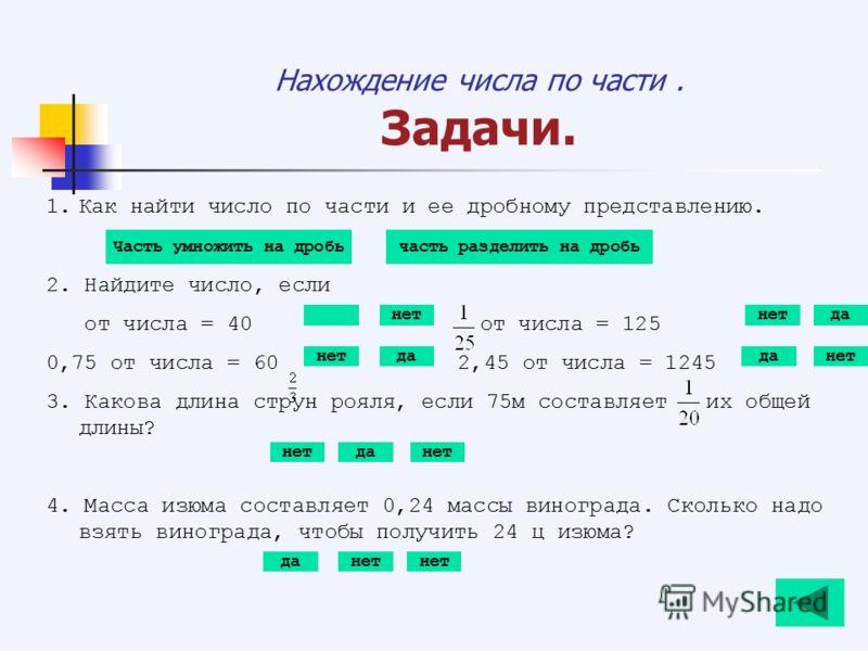 Нахождение числа по части. Задачи. 1.Как найти число по части и ее дробному представлению. 2. Найдите число, если от числа = 40от числа = 125 0,75 от числа = 60 2,45 от числа = 1245 3. Какова длина струн рояля, если 75м составляет их общей длины? 4.