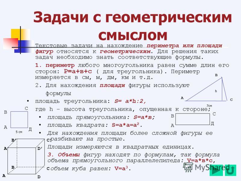 Задачи с геометрическим смыслом Текстовые задачи на нахождение периметра или площади фигур относятся к геометрическим. Для решения таких задач необходимо знать соответствующие формулы. 1. периметр любого многоугольника равен сумме длин его сторон: Р=