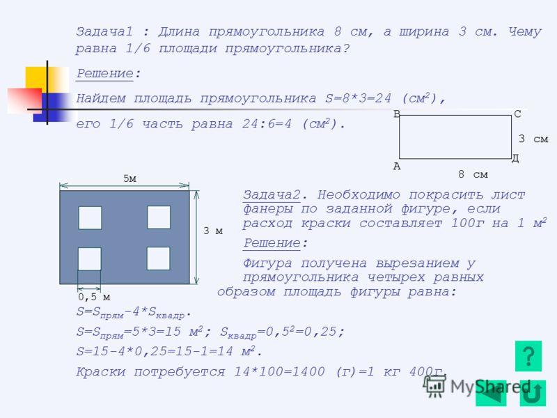 Задача1 : Длина прямоугольника 8 см, а ширина 3 см. Чему равна 1/6 площади прямоугольника? Решение: Найдем площадь прямоугольника S=8*3=24 (см 2 ), его 1/6 часть равна 24:6=4 (см 2 ). Задача2. Необходимо покрасить лист фанеры по заданной фигуре, если