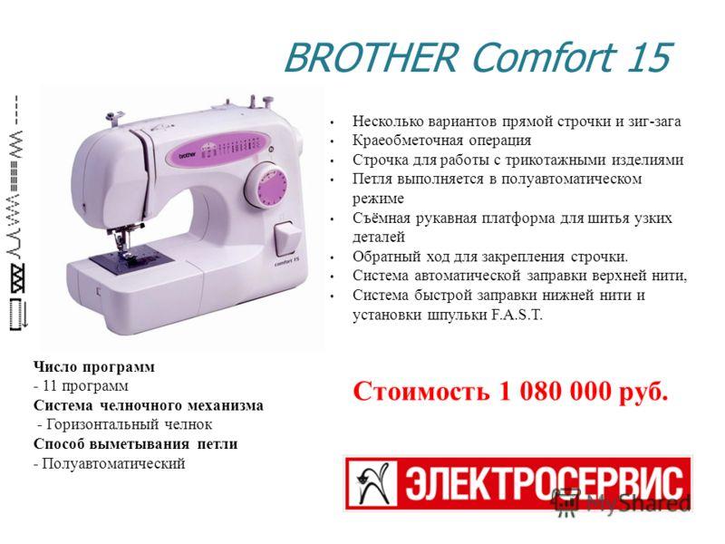 BROTHER Comfort 15 Число программ - 11 программ Система челночного механизма - Горизонтальный челнок Способ выметывания петли - Полуавтоматический Несколько вариантов прямой строчки и зиг-зага Краеобметочная операция Строчка для работы с трикотажными