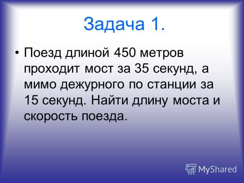 Задача 1. Поезд длиной 450 метров проходит мост за 35 секунд, а мимо дежурного по станции за 15 секунд. Найти длину моста и скорость поезда.