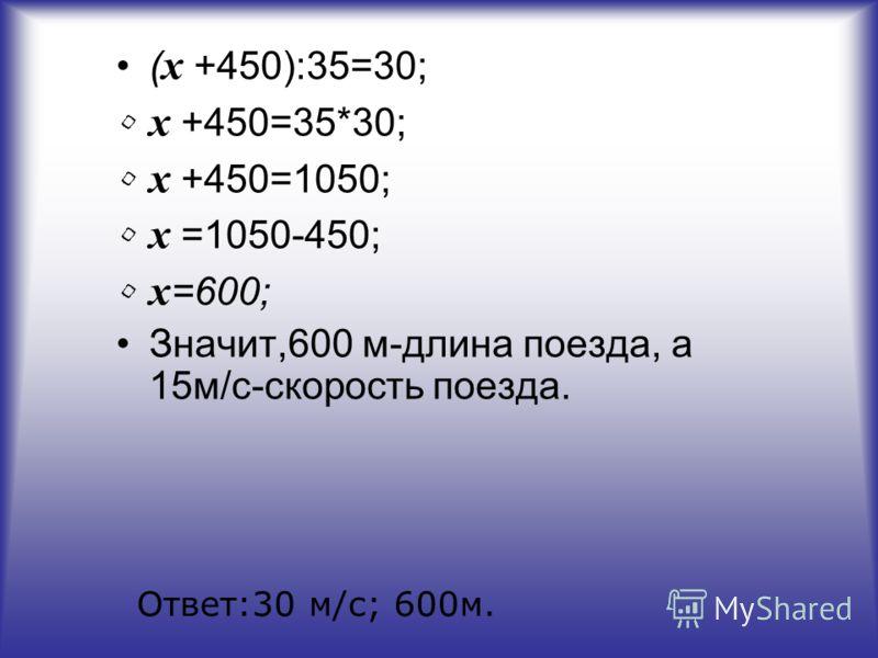 ( х +450):35=30; х +450=35*30; х +450=1050; х =1050-450; х =600; Значит,600 м-длина поезда, а 15м/с-скорость поезда. Ответ:30 м/с; 600м.