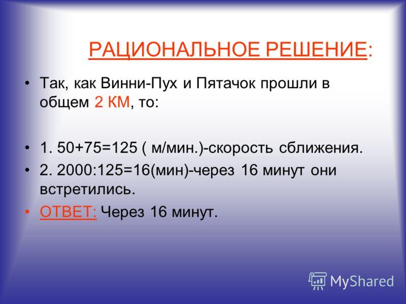 РАЦИОНАЛЬНОЕ РЕШЕНИЕ: Так, как Винни-Пух и Пятачок прошли в общем 2 КМ, то: 1. 50+75=125 ( м/мин.)-скорость сближения. 2. 2000:125=16(мин)-через 16 минут они встретились. ОТВЕТ: Через 16 минут.