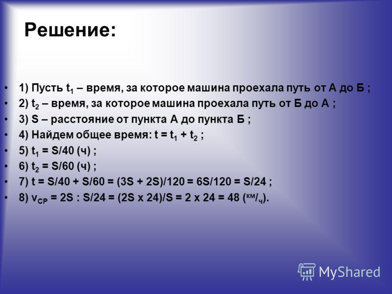 Решение: 1) Пусть t 1 – время, за которое машина проехала путь от А до Б ; 2) t 2 – время, за которое машина проехала путь от Б до А ; 3) S – расстояние от пункта А до пункта Б ; 4) Найдем общее время: t = t 1 + t 2 ; 5) t 1 = S/40 (ч) ; 6) t 2 = S/6