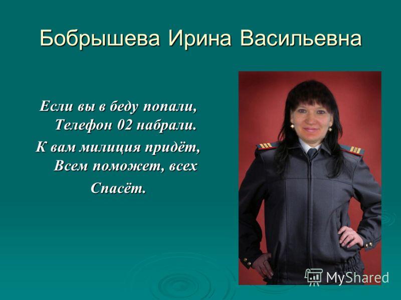 Бобрышева Ирина Васильевна Если вы в беду попали, Телефон 02 набрали. К вам милиция придёт, Всем поможет, всех Спасёт.