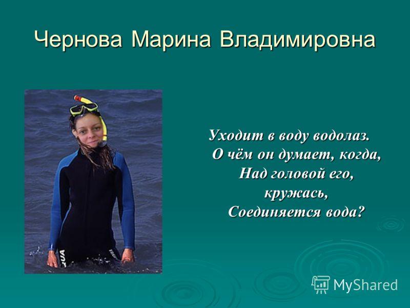 Чернова Марина Владимировна Уходит в воду водолаз. О чём он думает, когда, Над головой его, кружась, Соединяется вода?