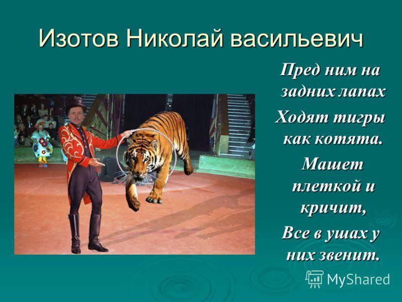 Изотов Николай васильевич Пред ним на задних лапах Пред ним на задних лапах Ходят тигры как котята. Ходят тигры как котята. Машет плеткой и кричит, Машет плеткой и кричит, Все в ушах у них звенит. Все в ушах у них звенит.