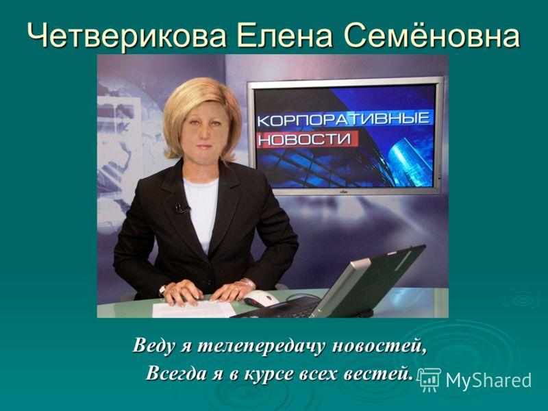 Веду я телепередачу новостей, Всегда я в курсе всех вестей. Четверикова Елена Семёновна