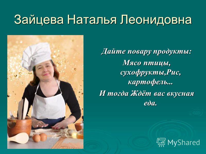 Зайцева Наталья Леонидовна Дайте повару продукты: Мясо птицы, сухофрукты,Рис, картофель... И тогда Ждёт вас вкусная еда.