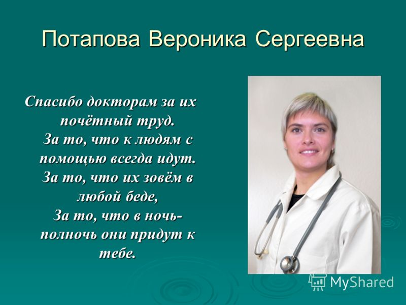 Потапова Вероника Сергеевна Спасибо докторам за их почётный труд. За то, что к людям с помощью всегда идут. За то, что их зовём в любой беде, За то, что в ночь- полночь они придут к тебе.
