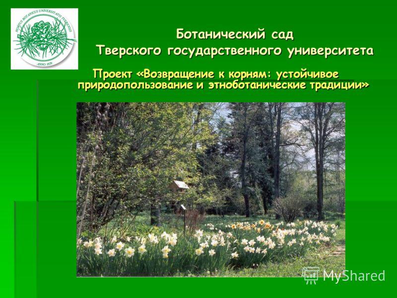 Ботанический сад Тверского государственного университета Проект «Возвращение к корням: устойчивое природопользование и этноботанические традиции»