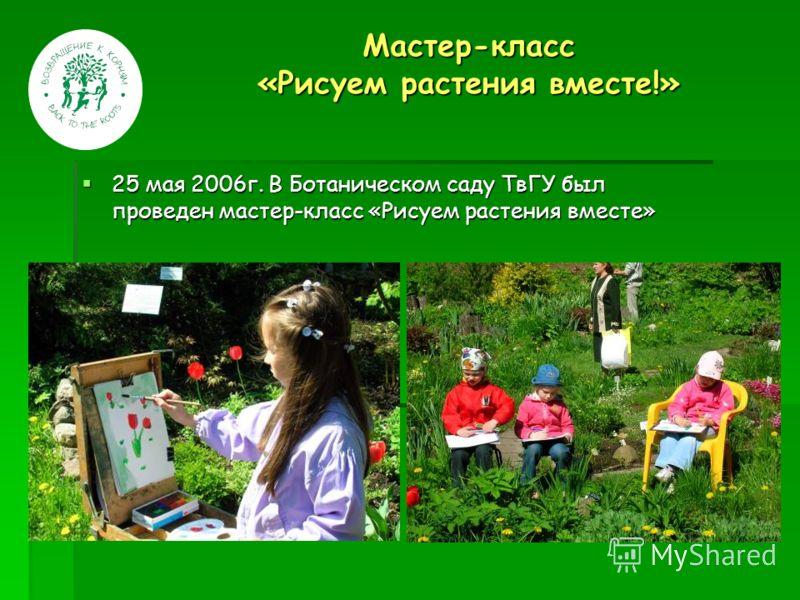 Мастер-класс «Рисуем растения вместе!» 25 мая 2006г. В Ботаническом саду ТвГУ был проведен мастер-класс «Рисуем растения вместе» 25 мая 2006г. В Ботаническом саду ТвГУ был проведен мастер-класс «Рисуем растения вместе»